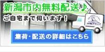新潟市内無料配送!ご自宅まで伺います!集荷・配送の詳細はこちら